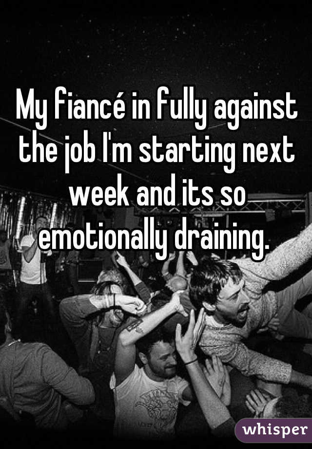 My fiancé in fully against the job I'm starting next week and its so emotionally draining.