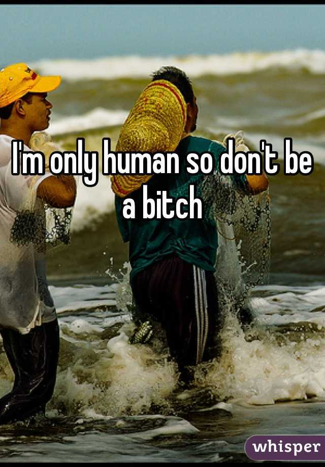 I'm only human so don't be a bitch