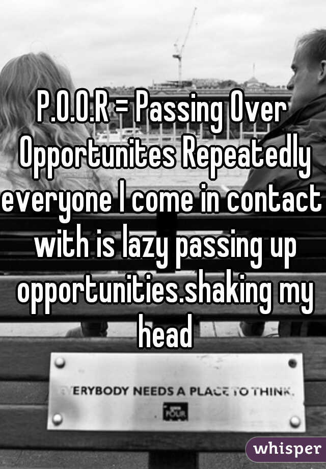 P.O.O.R = Passing Over Opportunites Repeatedly  everyone I come in contact with is lazy passing up opportunities.shaking my head