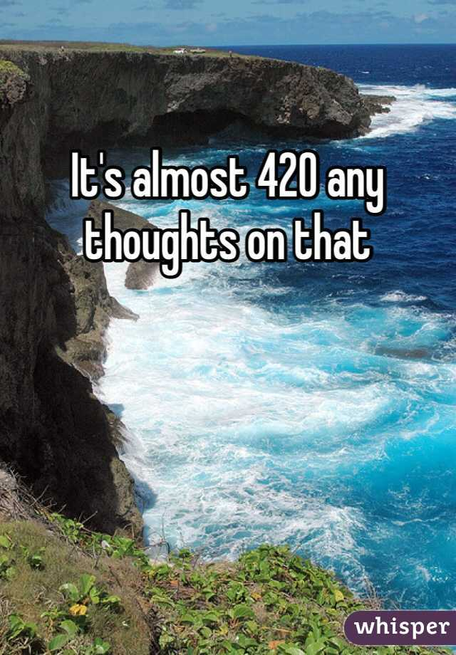 It's almost 420 any thoughts on that