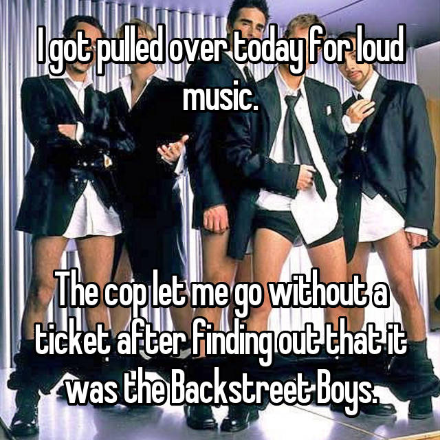I got pulled over today for loud music.    The cop let me go without a ticket after finding out that it was the Backstreet Boys.