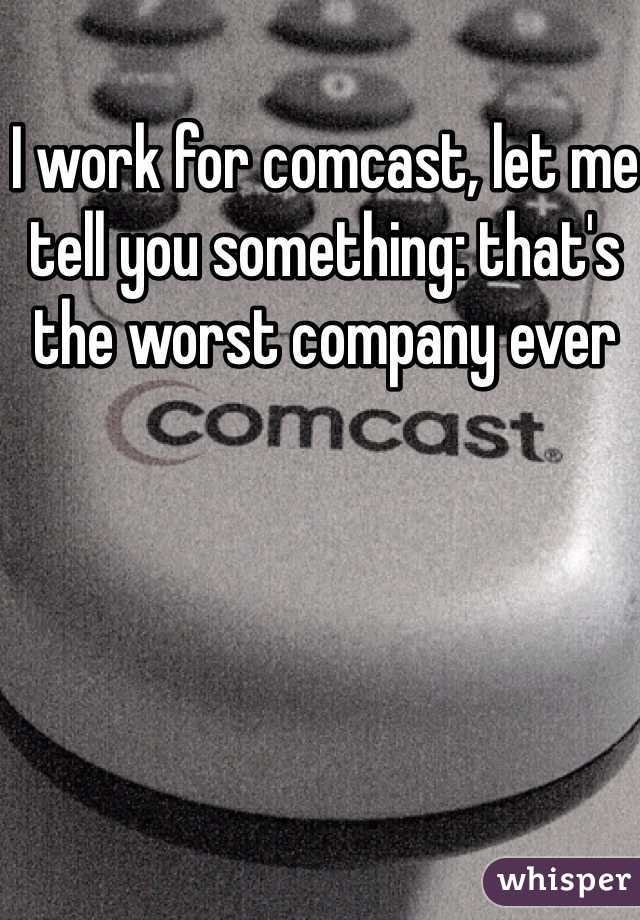 I work for comcast, let me tell you something: that's the worst company ever