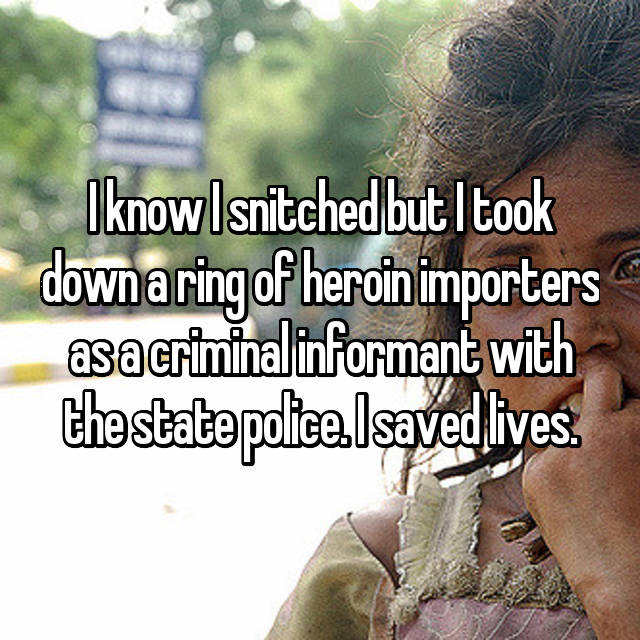 I know I snitched but I took down a ring of heroin importers as a criminal informant with the state police. I saved lives.