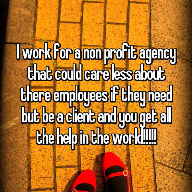 I work for a non profit agency that could care less about there employees if they need but be a client and you get all the help in the world!!!!!