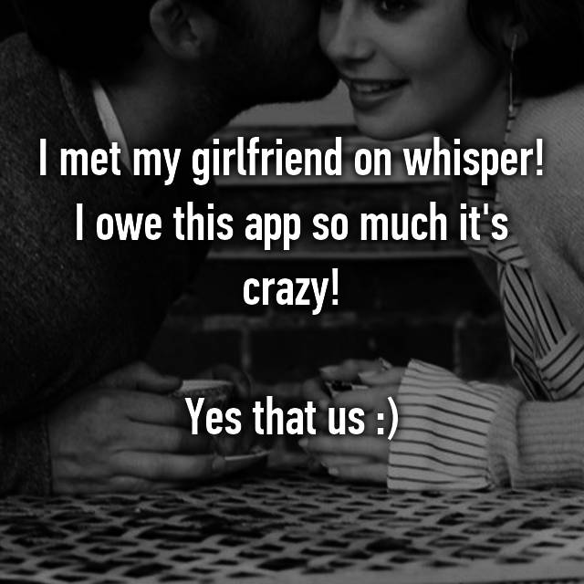 I met my girlfriend on whisper! I owe this app so much it's crazy!  Yes that us :)