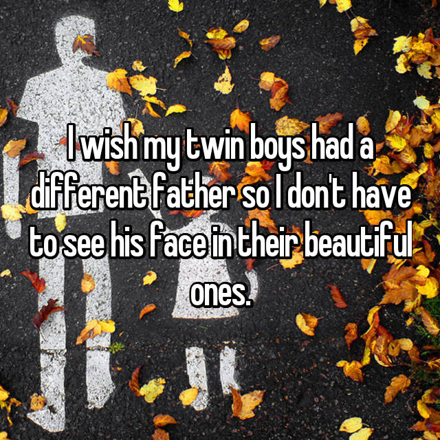 I wish my twin boys had a different father so I don't have to see his face in their beautiful ones.
