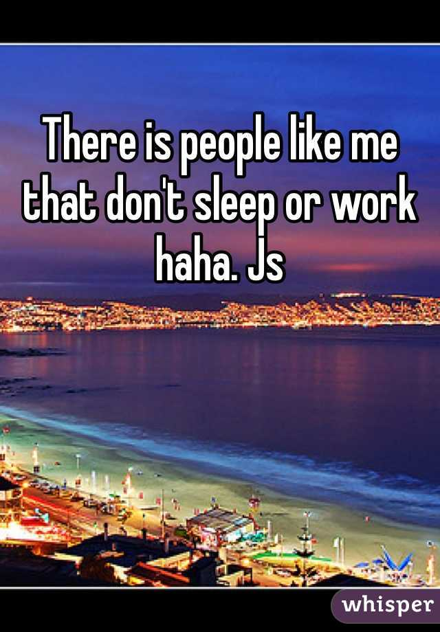 There is people like me that don't sleep or work haha  Js