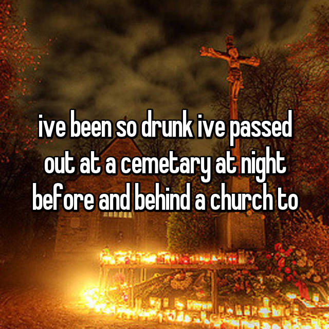ive been so drunk ive passed out at a cemetary at night before and behind a church to