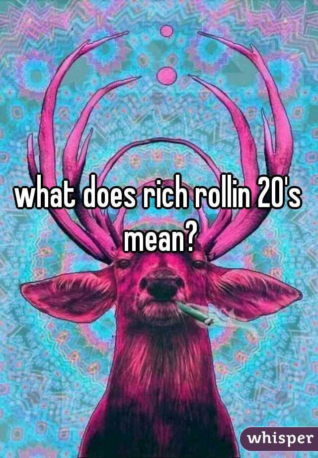 what does rich rollin 20's mean?
