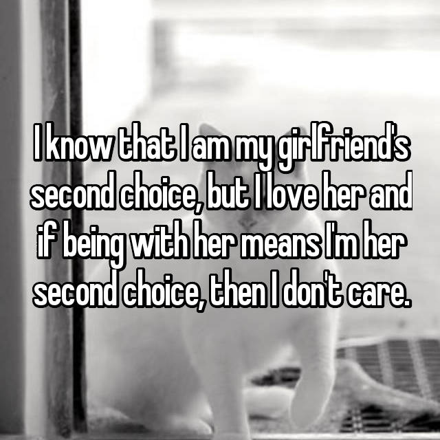I know that I am my girlfriend's second choice, but I love her and if being with her means I'm her second choice, then I don't care.