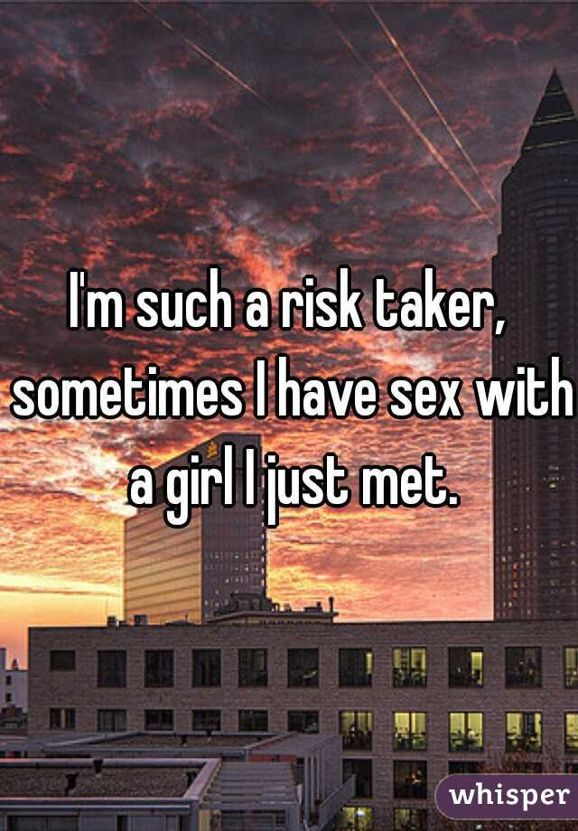 I'm such a risk taker, sometimes I have sex with a girl I just met.