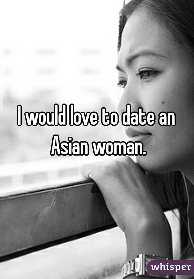 I would love to date an Asian woman.