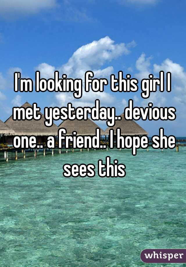 I'm looking for this girl I met yesterday.. devious one.. a friend.. I hope she sees this