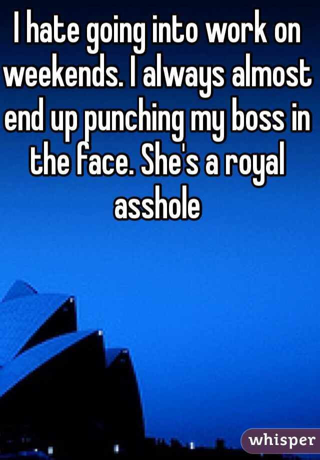 I hate going into work on weekends. I always almost end up punching my boss in the face. She's a royal asshole