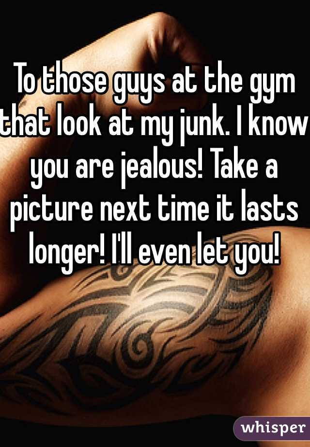 To those guys at the gym that look at my junk. I know you are jealous! Take a picture next time it lasts longer! I'll even let you!