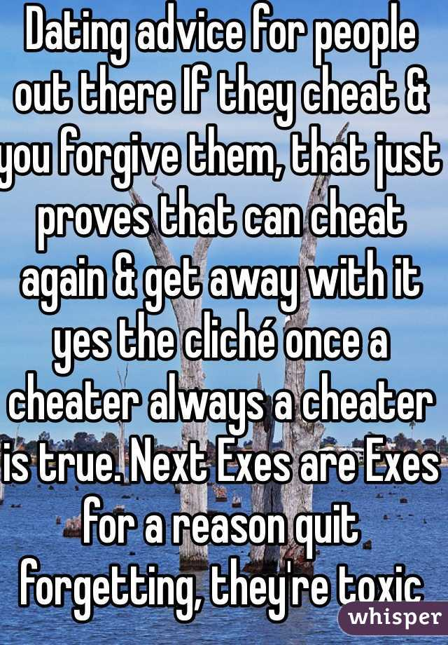 Dating advice for people out there If they cheat & you forgive them, that just proves that can cheat again & get away with it yes the cliché once a cheater always a cheater is true. Next Exes are Exes for a reason quit forgetting, they're toxic