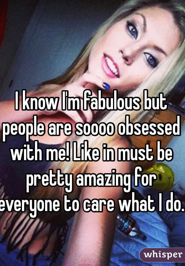 I know I'm fabulous but people are soooo obsessed with me! Like in must be pretty amazing for everyone to care what I do.