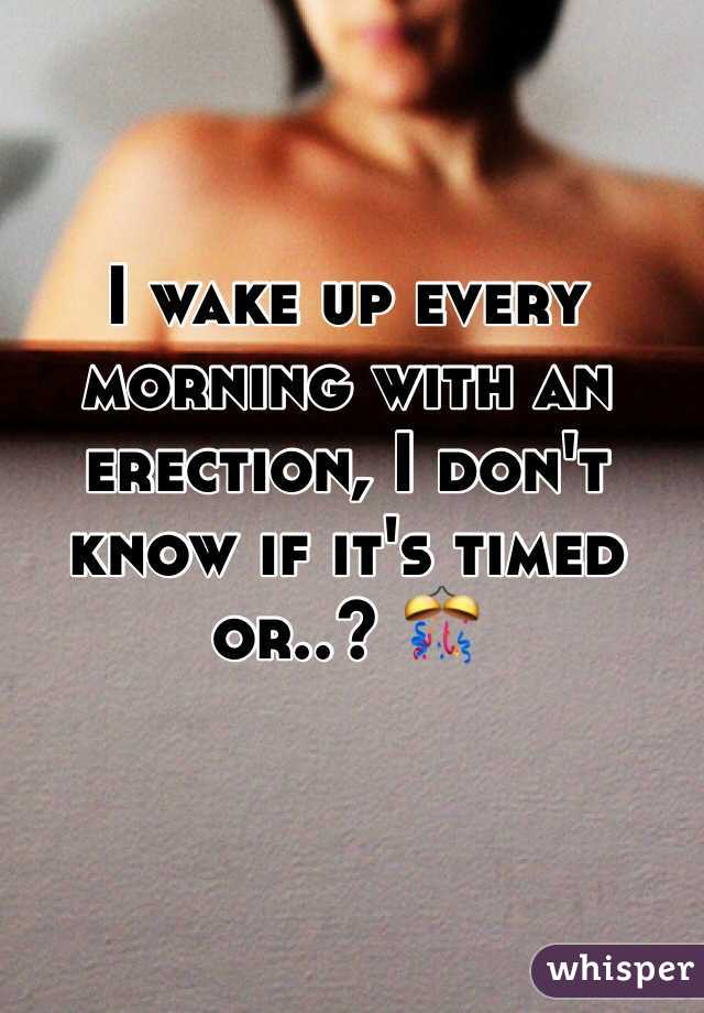 I wake up every morning with an erection, I don't know if it's timed or..? 🎊