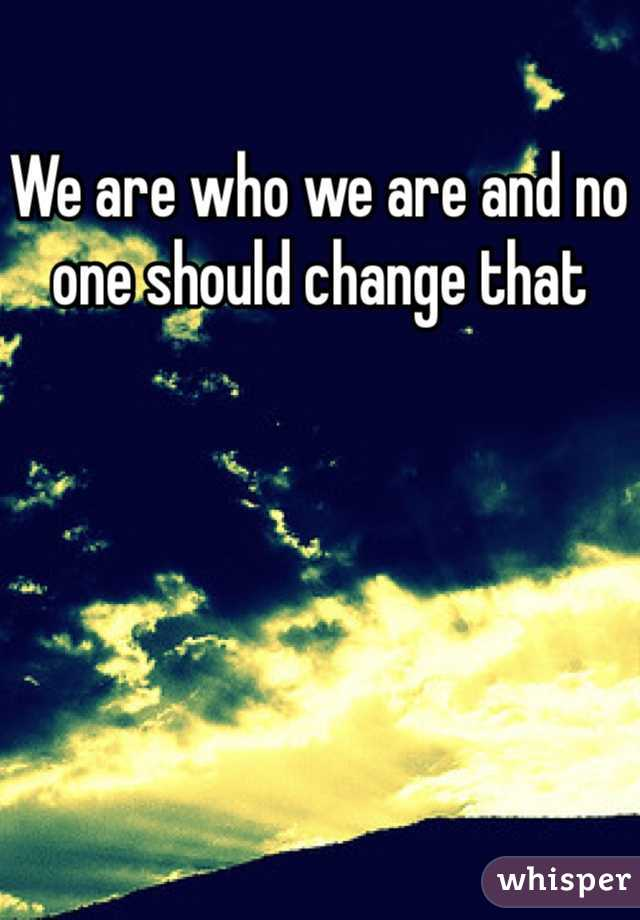 We are who we are and no one should change that