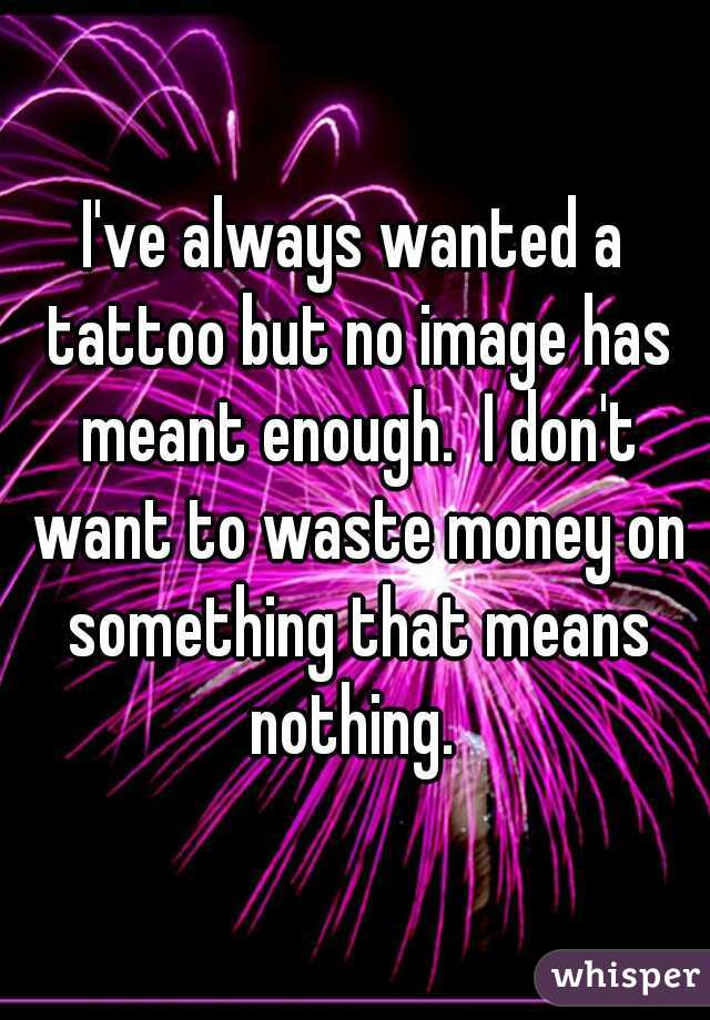 I've always wanted a tattoo but no image has meant enough.  I don't want to waste money on something that means nothing.