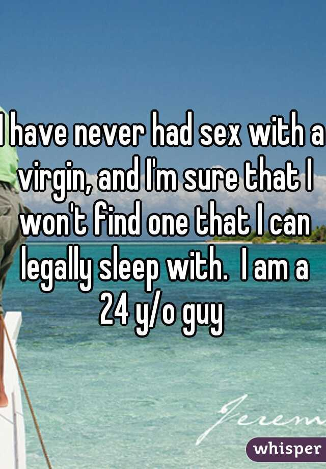 I have never had sex with a virgin, and I'm sure that I won't find one that I can legally sleep with.  I am a 24 y/o guy