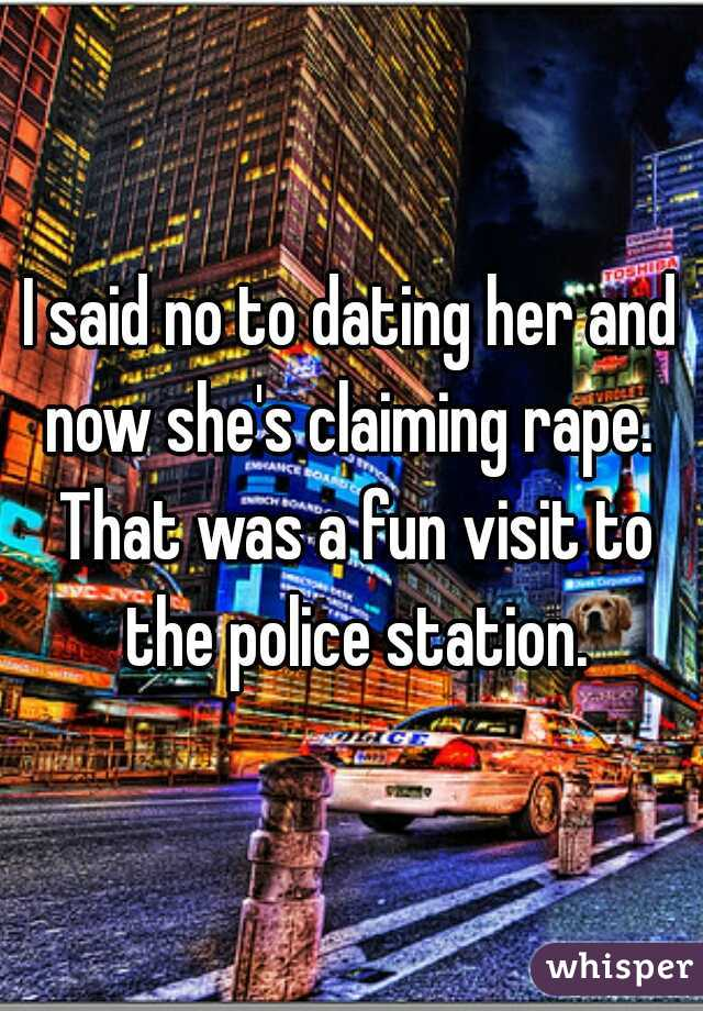 I said no to dating her and now she's claiming rape.  That was a fun visit to the police station.