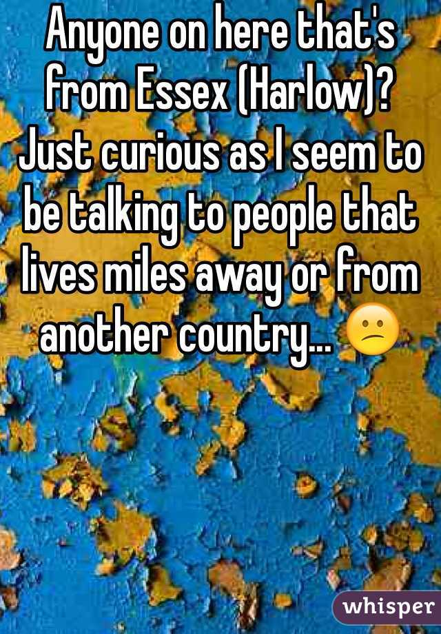 Anyone on here that's from Essex (Harlow)? Just curious as I seem to be talking to people that lives miles away or from another country... 😕