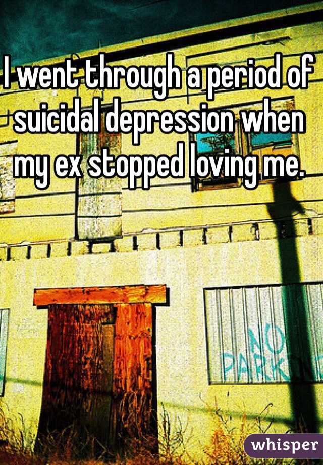 I went through a period of suicidal depression when my ex stopped loving me.