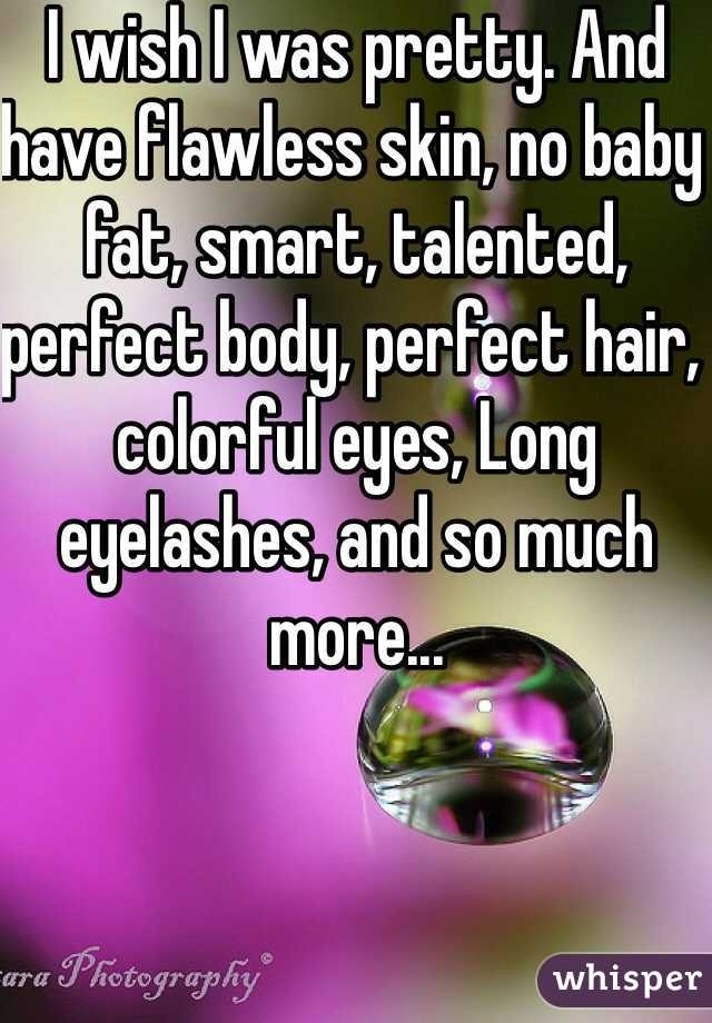 I wish I was pretty. And have flawless skin, no baby fat, smart, talented, perfect body, perfect hair, colorful eyes, Long eyelashes, and so much more...