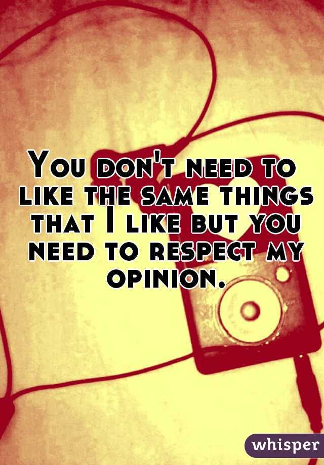 You don't need to like the same things that I like but you need to respect my opinion.
