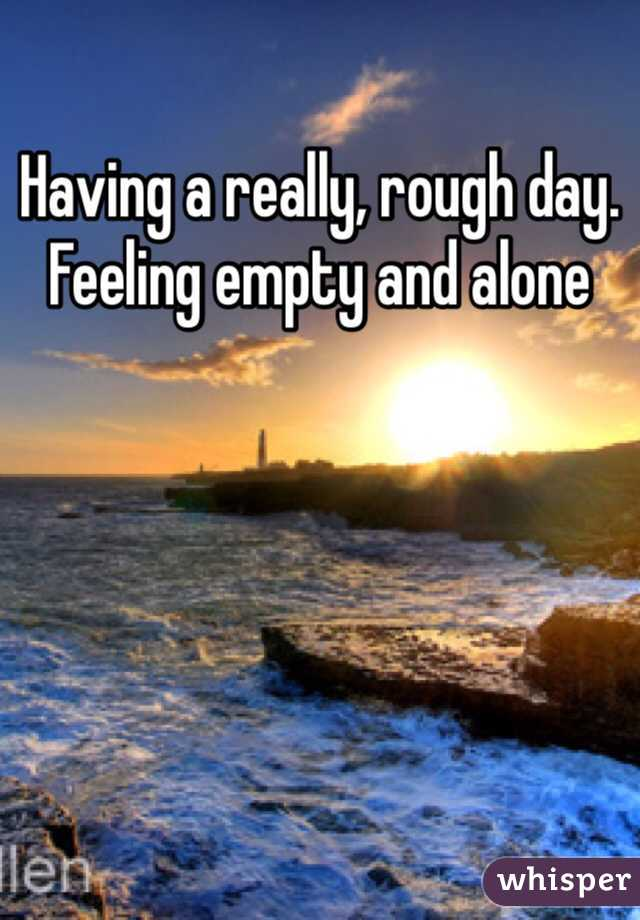 Having a really, rough day. Feeling empty and alone