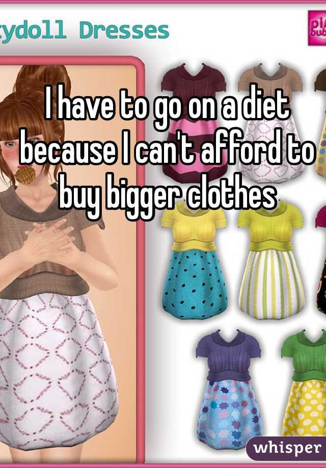 I have to go on a diet because I can't afford to buy bigger clothes