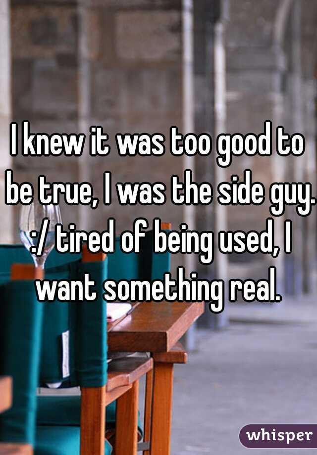 I knew it was too good to be true, I was the side guy. :/ tired of being used, I want something real.