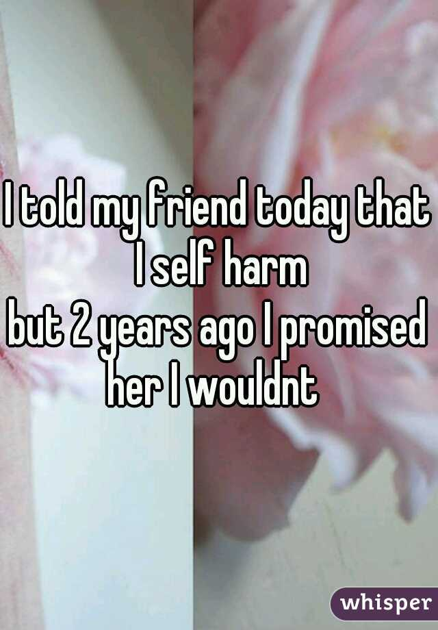 I told my friend today that I self harm  but 2 years ago I promised her I wouldnt