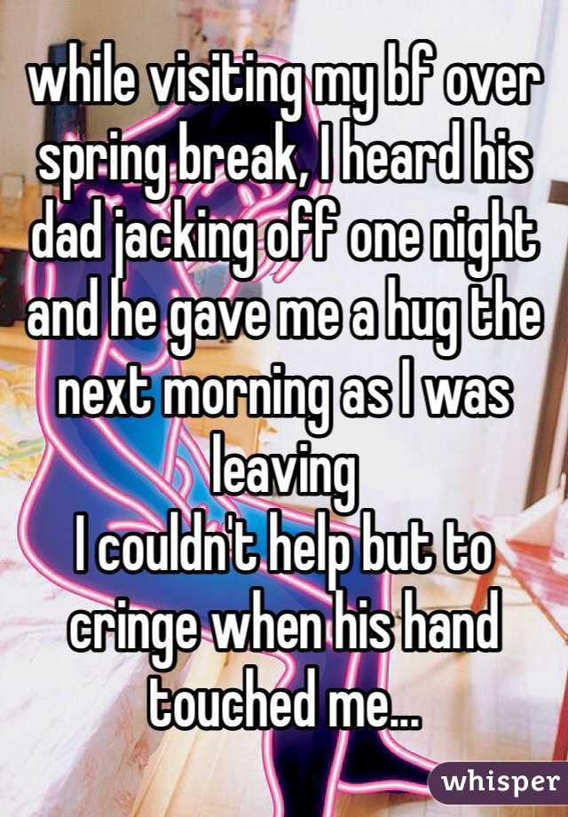 while visiting my bf over spring break, I heard his dad jacking off one night and he gave me a hug the next morning as I was leaving I couldn't help but to cringe when his hand touched me...