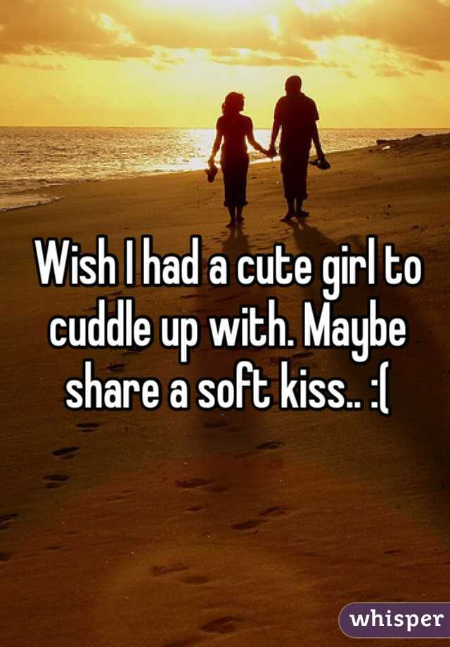 Wish I had a cute girl to cuddle up with. Maybe share a soft kiss.. :(