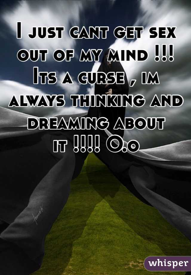 I just cant get sex out of my mind !!! Its a curse , im always thinking and dreaming about it !!!! O.o