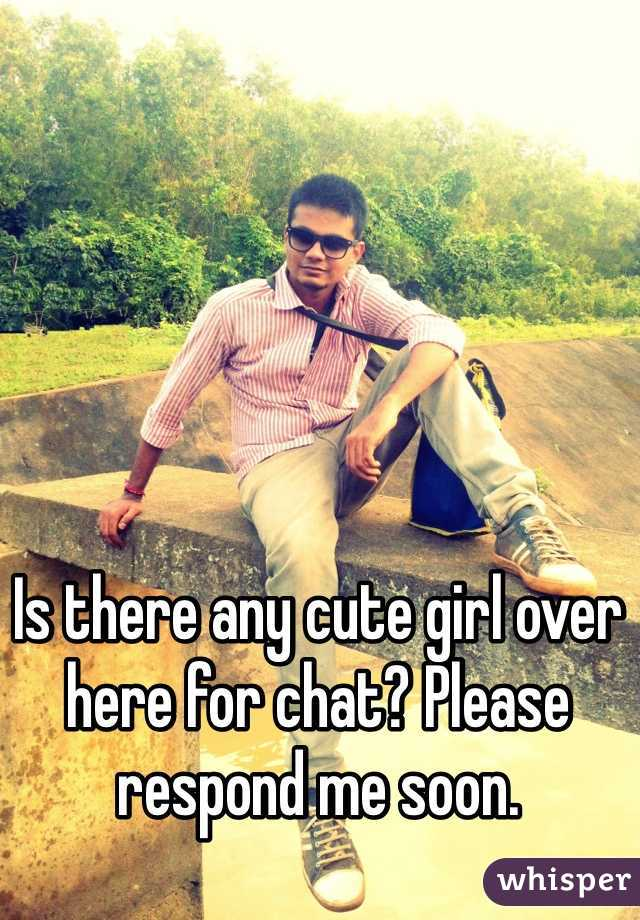 Is there any cute girl over here for chat? Please respond me soon.