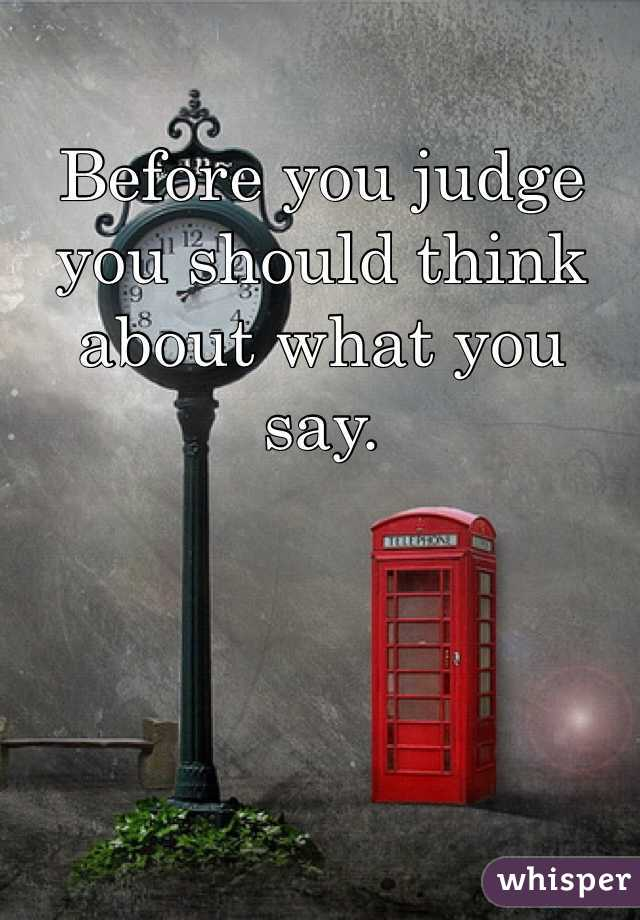 Before you judge you should think about what you say.