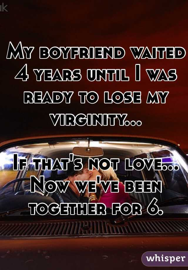 My boyfriend waited 4 years until I was ready to lose my virginity...  If that's not love...  Now we've been together for 6.