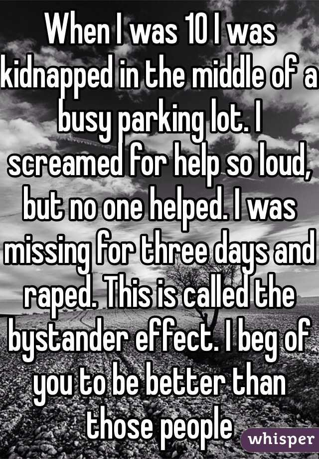When I was 10 I was kidnapped in the middle of a busy parking lot. I screamed for help so loud, but no one helped. I was missing for three days and raped. This is called the bystander effect. I beg of you to be better than those people