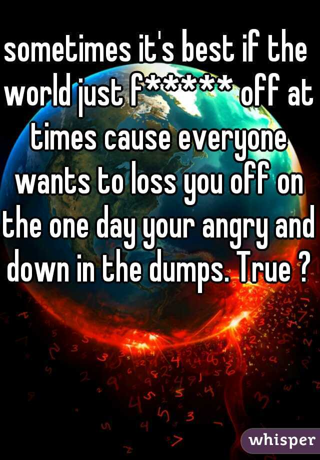 sometimes it's best if the world just f***** off at times cause everyone wants to loss you off on the one day your angry and down in the dumps. True ?