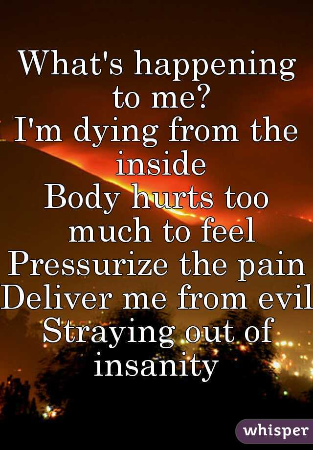 What's happening to me? I'm dying from the inside Body hurts too much to feel Pressurize the pain Deliver me from evil Straying out of insanity