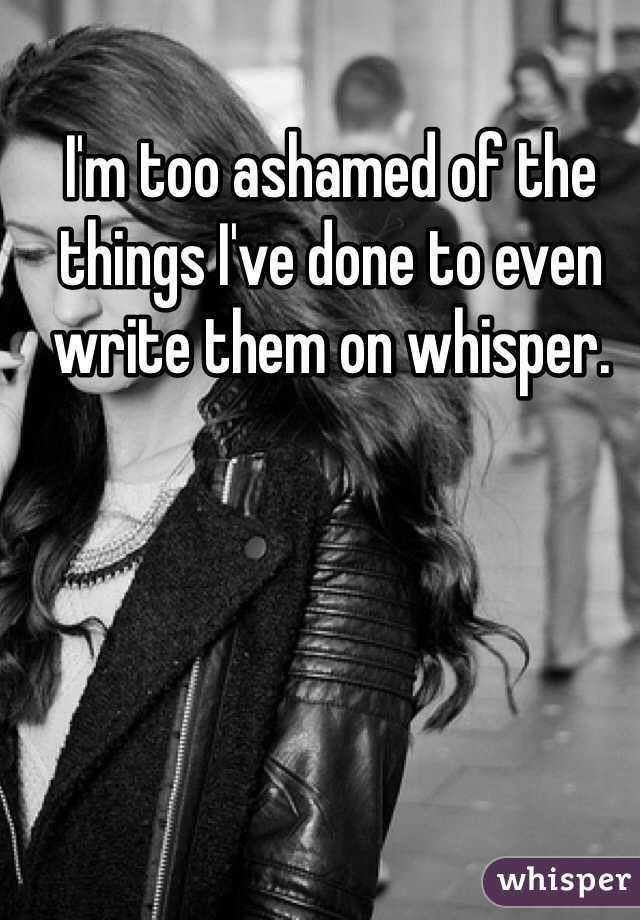 I'm too ashamed of the things I've done to even write them on whisper.