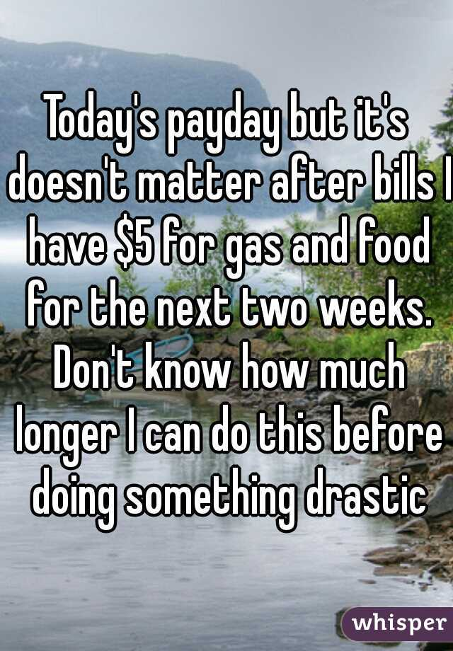 Today's payday but it's doesn't matter after bills I have $5 for gas and food for the next two weeks. Don't know how much longer I can do this before doing something drastic