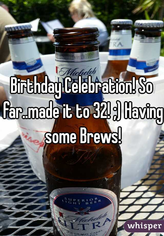 Birthday Celebration! So far..made it to 32! ;) Having some Brews!