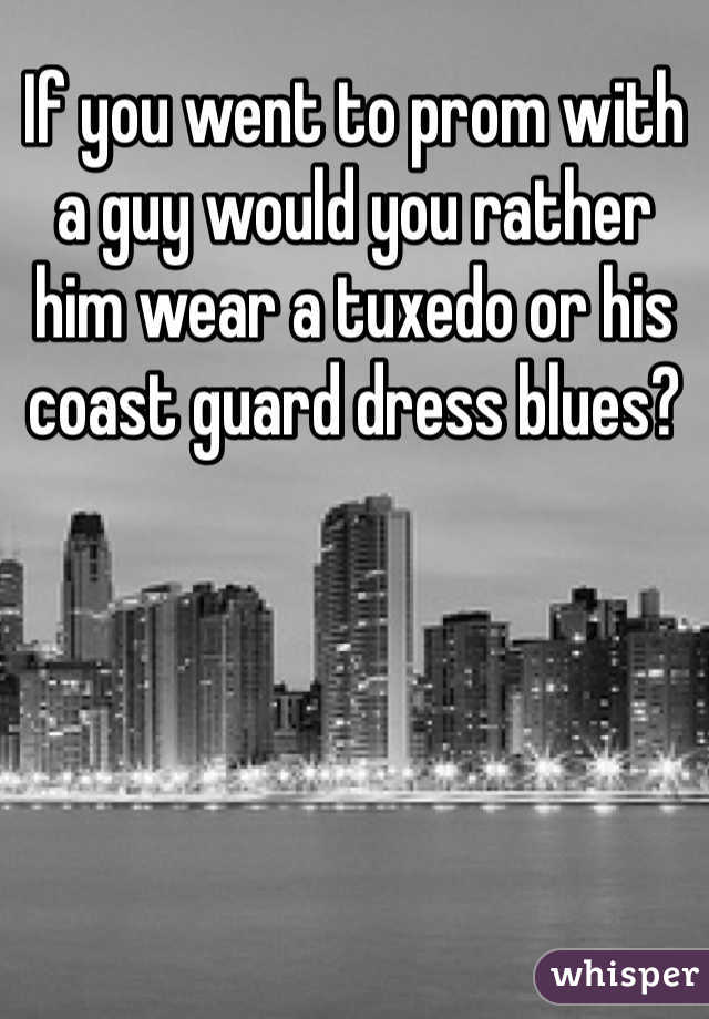 If you went to prom with a guy would you rather him wear a tuxedo or his coast guard dress blues?