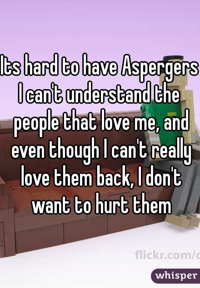 Its hard to have Aspergers I can't understand the people that love me, and even though I can't really love them back, I don't want to hurt them
