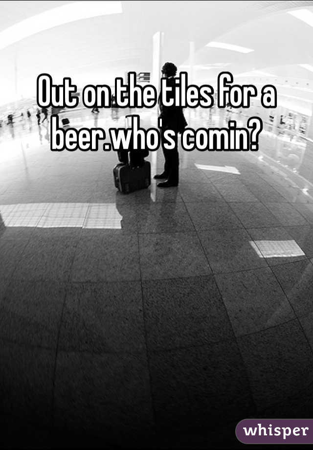Out on the tiles for a beer.who's comin?