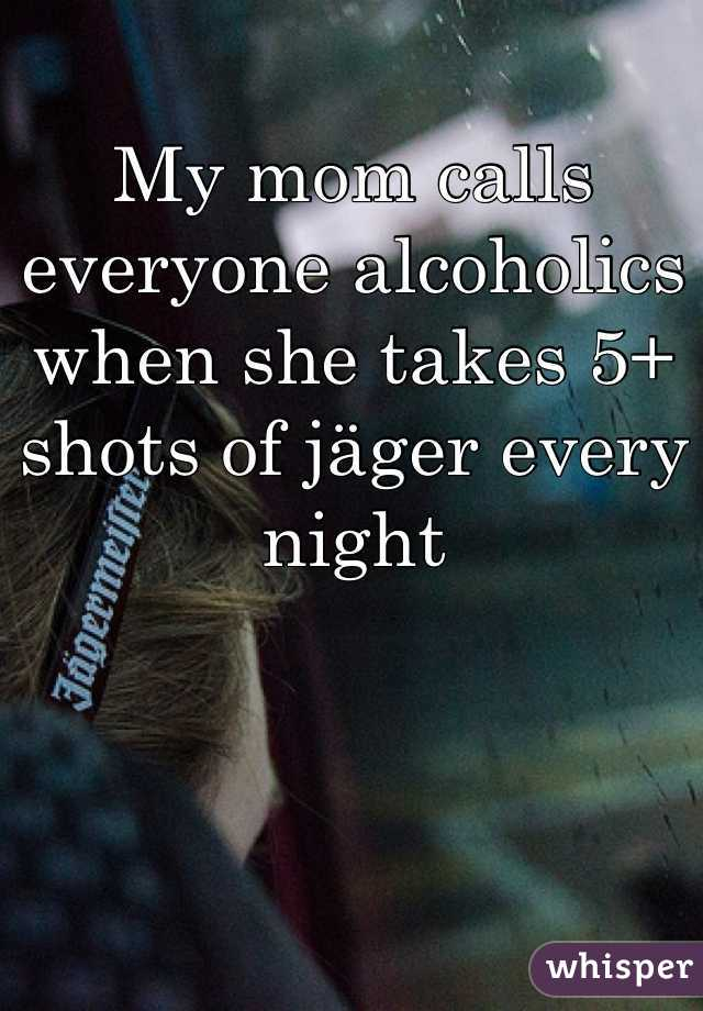 My mom calls everyone alcoholics when she takes 5+ shots of jäger every night